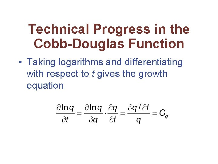 Technical Progress in the Cobb-Douglas Function • Taking logarithms and differentiating with respect to