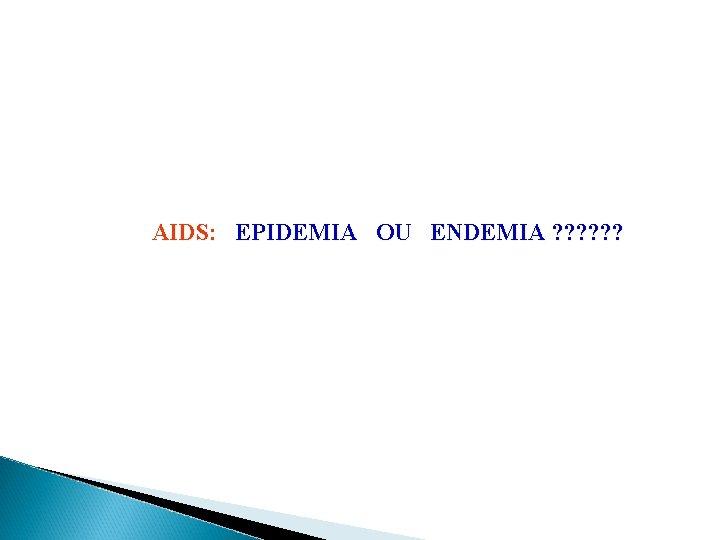 AIDS: EPIDEMIA OU ENDEMIA ? ? ?