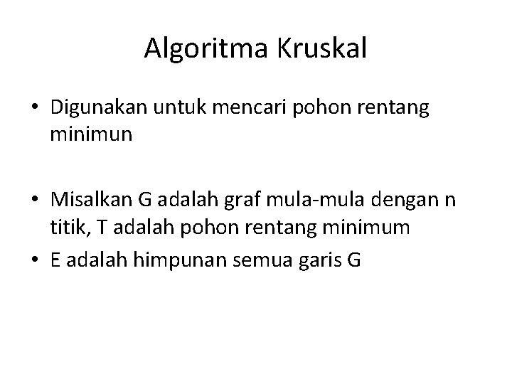 Algoritma Kruskal • Digunakan untuk mencari pohon rentang minimun • Misalkan G adalah graf