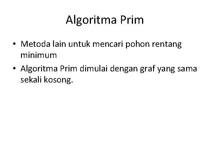 Algoritma Prim • Metoda lain untuk mencari pohon rentang minimum • Algoritma Prim dimulai