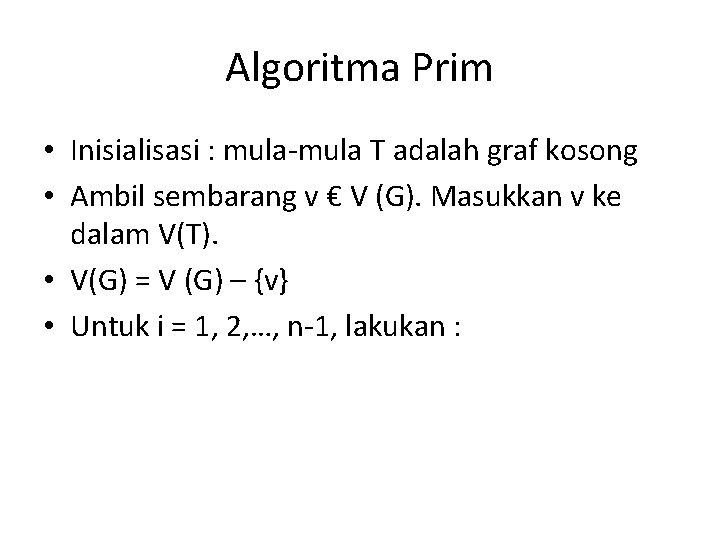 Algoritma Prim • Inisialisasi : mula-mula T adalah graf kosong • Ambil sembarang v