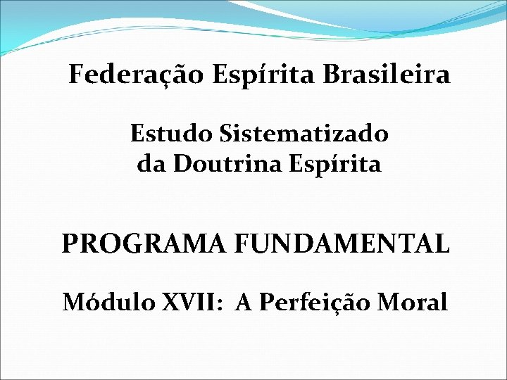 Federação Espírita Brasileira Estudo Sistematizado da Doutrina Espírita PROGRAMA FUNDAMENTAL Módulo XVII: A Perfeição