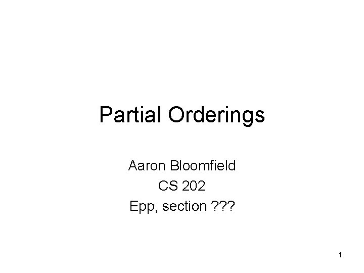 Partial Orderings Aaron Bloomfield CS 202 Epp, section ? ? ? 1