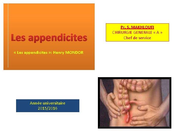 Les appendicites « Les appendicites » : Henry MONDOR Année universitaire 2015/2016 Pr. S.
