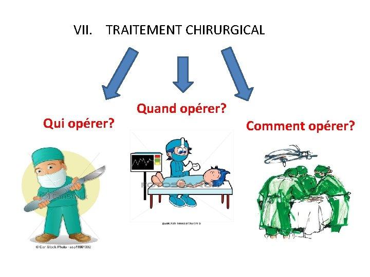 VII. TRAITEMENT CHIRURGICAL Qui opérer? Quand opérer? Comment opérer?