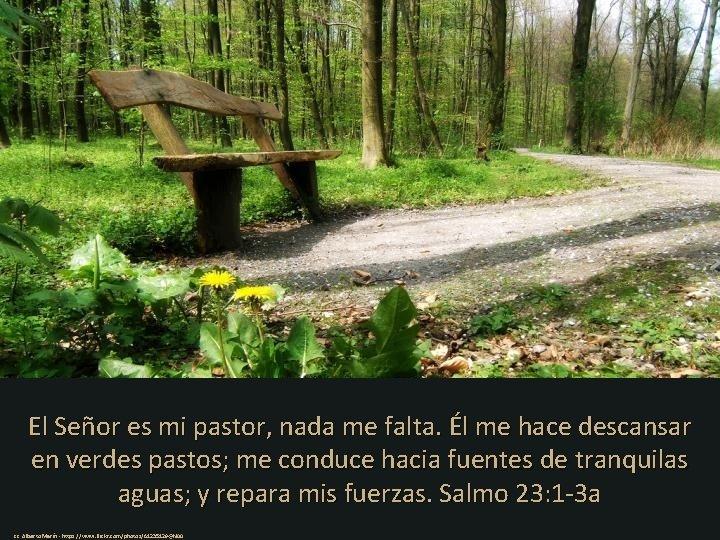 El Señor es mi pastor, nada me falta. Él me hace descansar en verdes