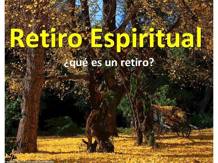 Retiro Espiritual ¿qué es un retiro? cc: kevans 0614 - https: //www. flickr. com/photos/25795834@N