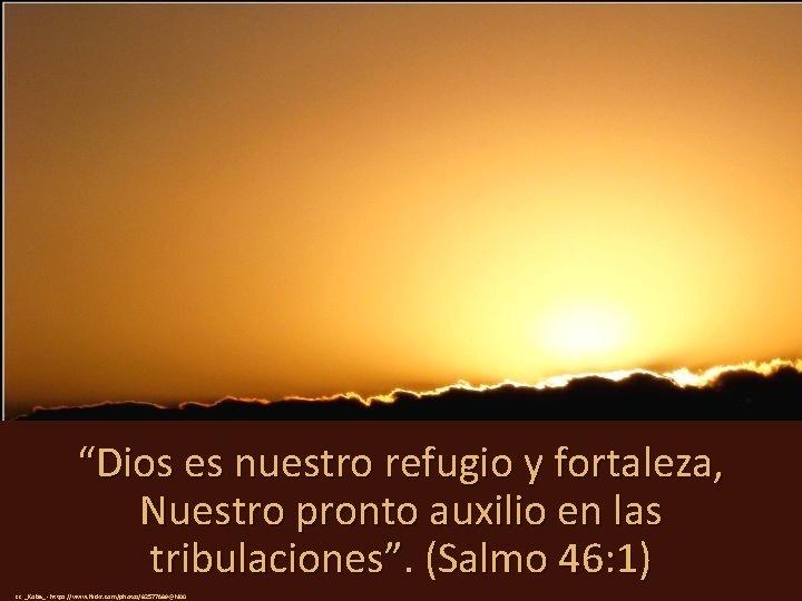 """""""Dios es nuestro refugio y fortaleza, Nuestro pronto auxilio en las tribulaciones"""". (Salmo 46:"""