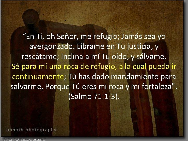 """""""En Ti, oh Señor, me refugio; Jamás sea yo avergonzado. Líbrame en Tu justicia,"""