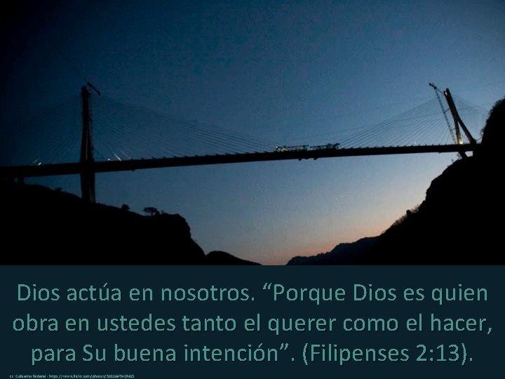 """Dios actúa en nosotros. """"Porque Dios es quien obra en ustedes tanto el querer"""