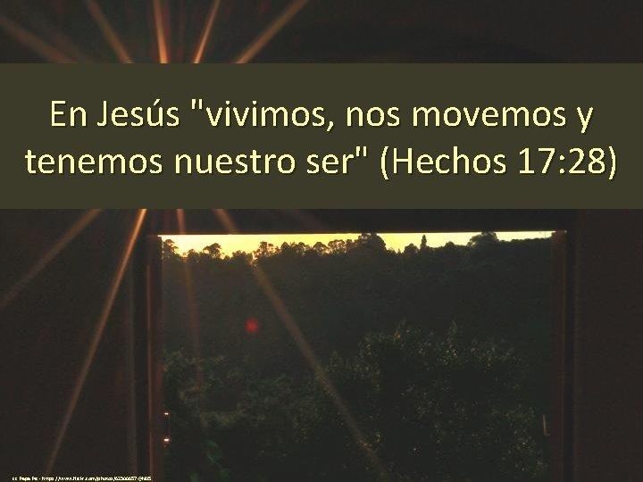 """En Jesús """"vivimos, nos movemos y tenemos nuestro ser"""" (Hechos 17: 28) cc: Papa"""