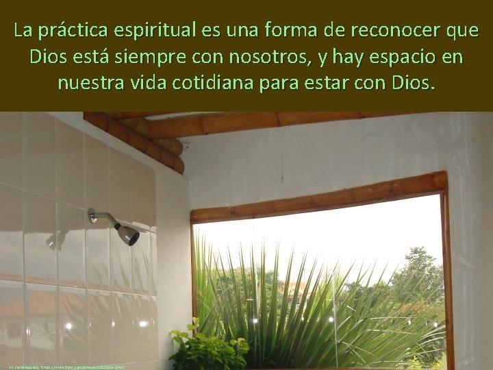 La práctica espiritual es una forma de reconocer que Dios está siempre con nosotros,