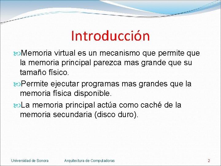 Introducción Memoria virtual es un mecanismo que permite que la memoria principal parezca mas