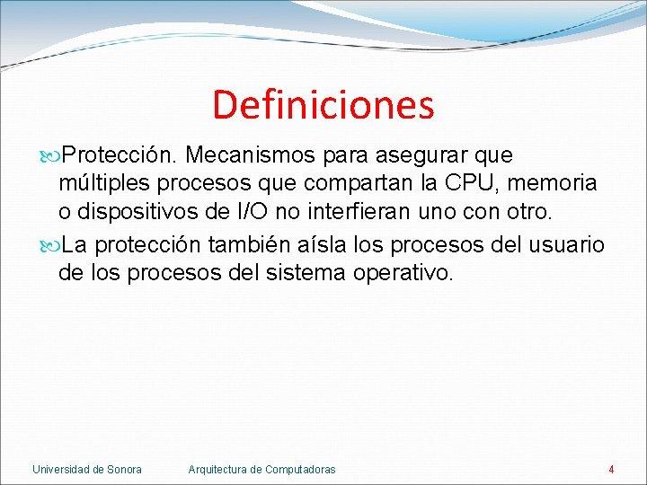Definiciones Protección. Mecanismos para asegurar que múltiples procesos que compartan la CPU, memoria o
