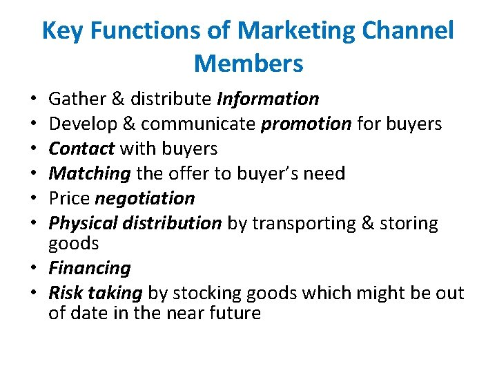Key Functions of Marketing Channel Members Gather & distribute Information Develop & communicate promotion