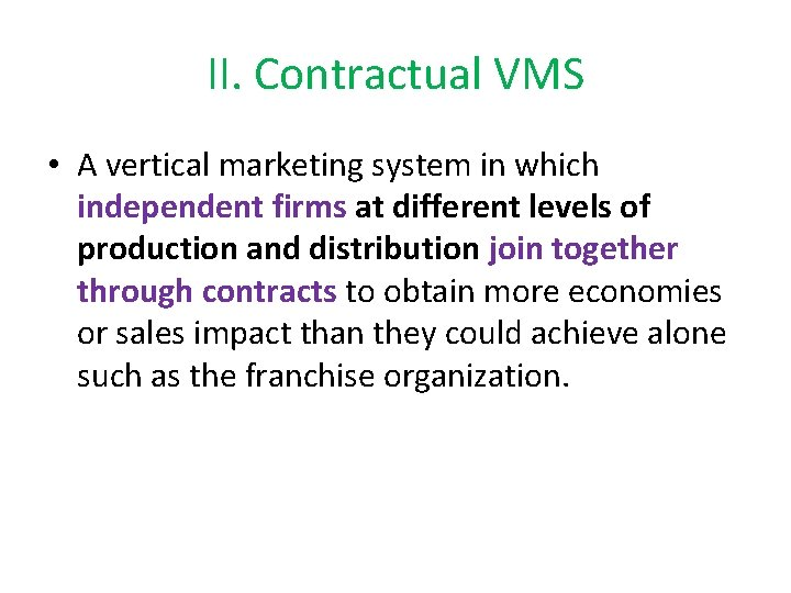 II. Contractual VMS • A vertical marketing system in which independent firms at different