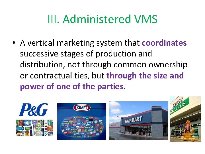III. Administered VMS • A vertical marketing system that coordinates successive stages of production