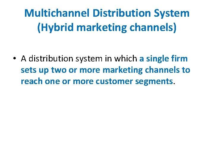 Multichannel Distribution System (Hybrid marketing channels) • A distribution system in which a single