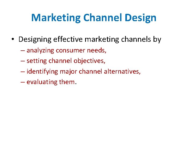 Marketing Channel Design • Designing effective marketing channels by – analyzing consumer needs, –