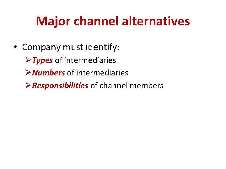 Major channel alternatives • Company must identify: ØTypes of intermediaries ØNumbers of intermediaries ØResponsibilities