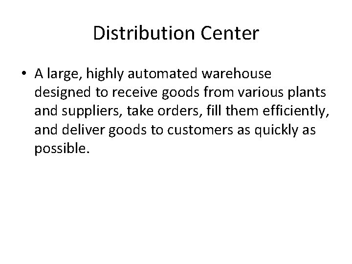 Distribution Center • A large, highly automated warehouse designed to receive goods from various