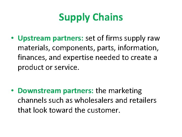 Supply Chains • Upstream partners: set of firms supply raw materials, components, parts, information,
