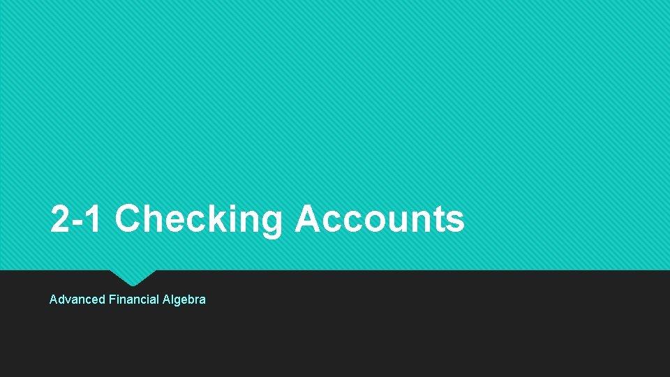 2 -1 Checking Accounts Advanced Financial Algebra