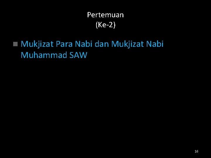 Pertemuan (Ke-2) n Mukjizat Para Nabi dan Mukjizat Nabi Muhammad SAW 16