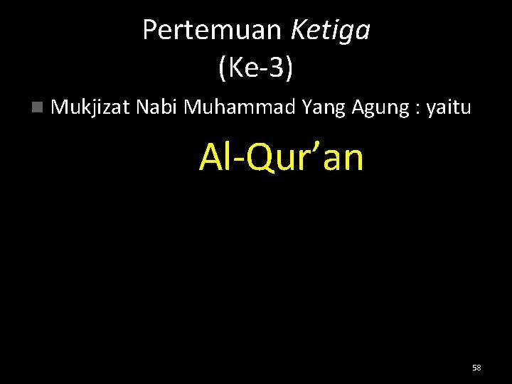 Pertemuan Ketiga (Ke-3) n Mukjizat Nabi Muhammad Yang Agung : yaitu Al-Qur'an 58