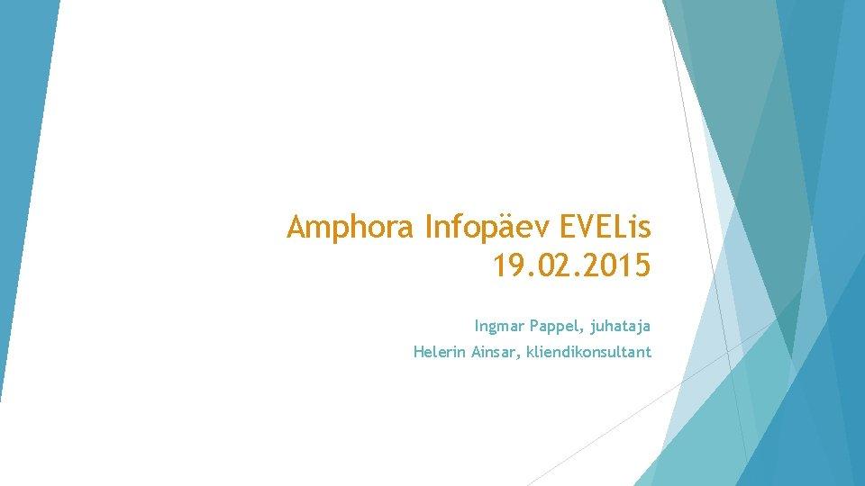 Amphora Infopäev EVELis 19. 02. 2015 Ingmar Pappel, juhataja Helerin Ainsar, kliendikonsultant