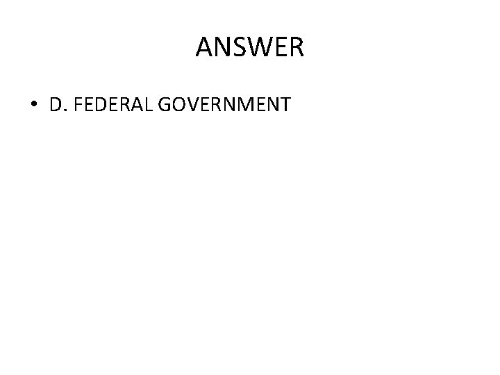 ANSWER • D. FEDERAL GOVERNMENT