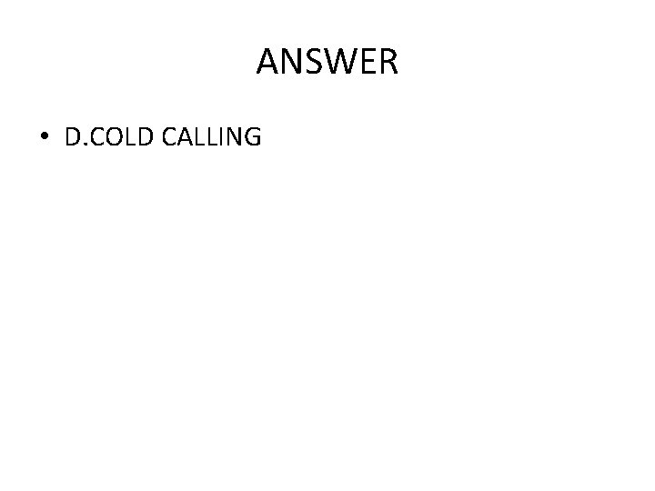 ANSWER • D. COLD CALLING