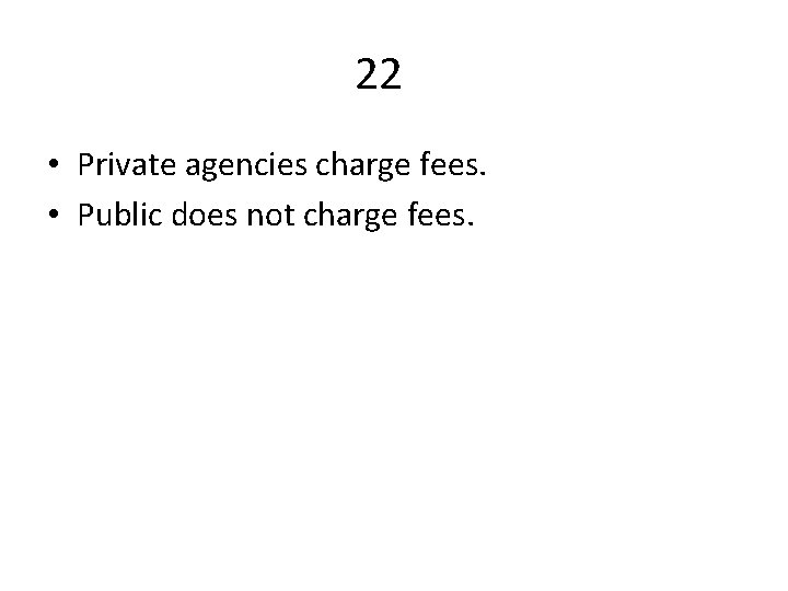 22 • Private agencies charge fees. • Public does not charge fees.