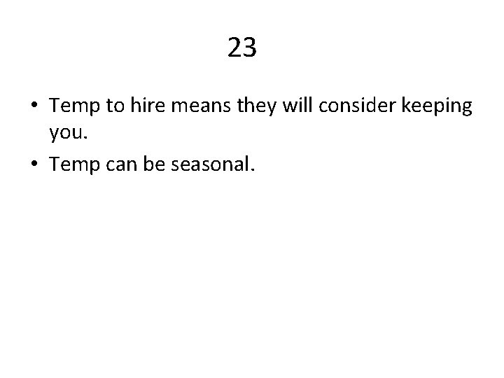 23 • Temp to hire means they will consider keeping you. • Temp can