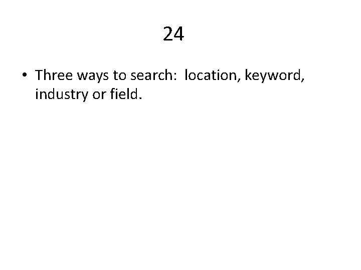 24 • Three ways to search: location, keyword, industry or field.