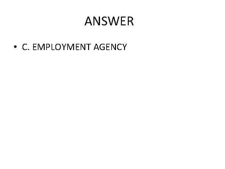 ANSWER • C. EMPLOYMENT AGENCY
