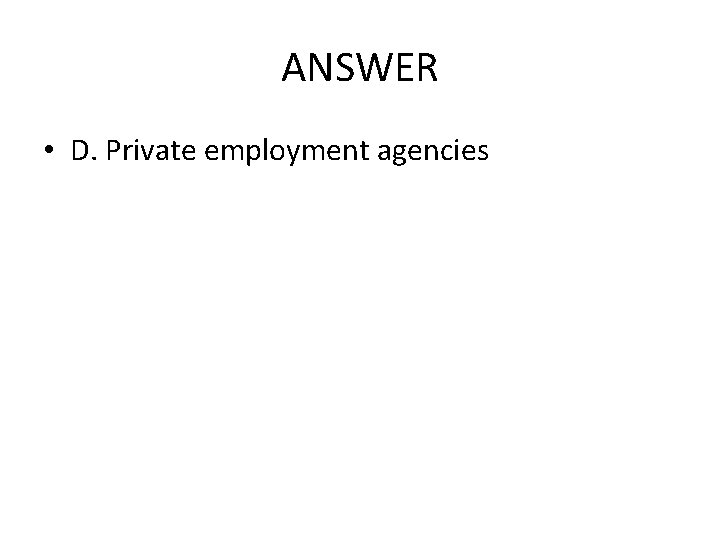 ANSWER • D. Private employment agencies