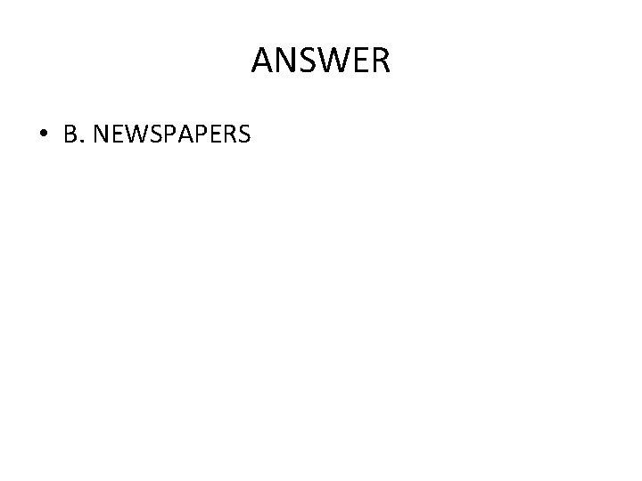 ANSWER • B. NEWSPAPERS