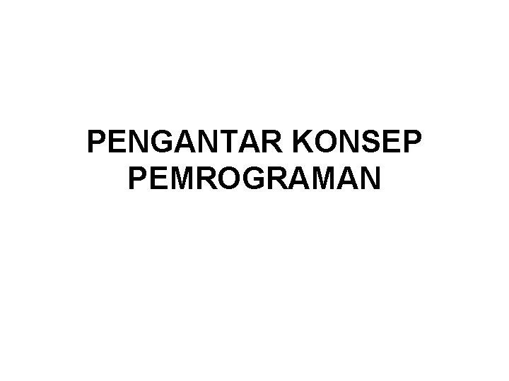 PENGANTAR KONSEP PEMROGRAMAN