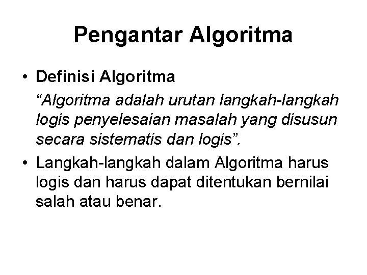 """Pengantar Algoritma • Definisi Algoritma """"Algoritma adalah urutan langkah-langkah logis penyelesaian masalah yang disusun"""