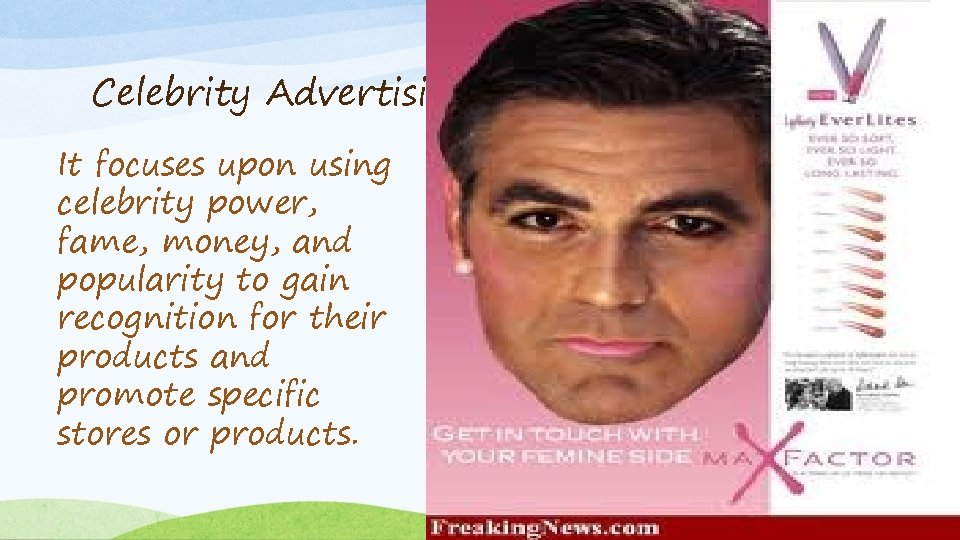 Celebrity Advertising It focuses upon using celebrity power, fame, money, and popularity to gain