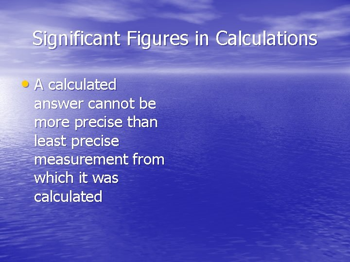 Significant Figures in Calculations • A calculated answer cannot be more precise than least