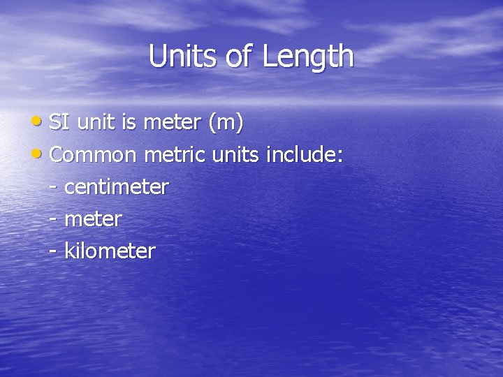 Units of Length • SI unit is meter (m) • Common metric units include: