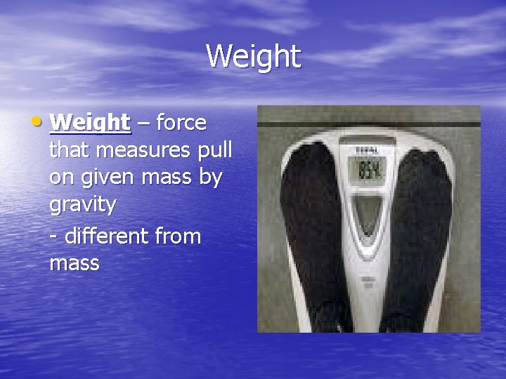 Weight • Weight – force that measures pull on given mass by gravity -