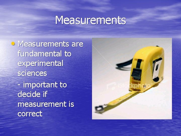 Measurements • Measurements are fundamental to experimental sciences - important to decide if measurement
