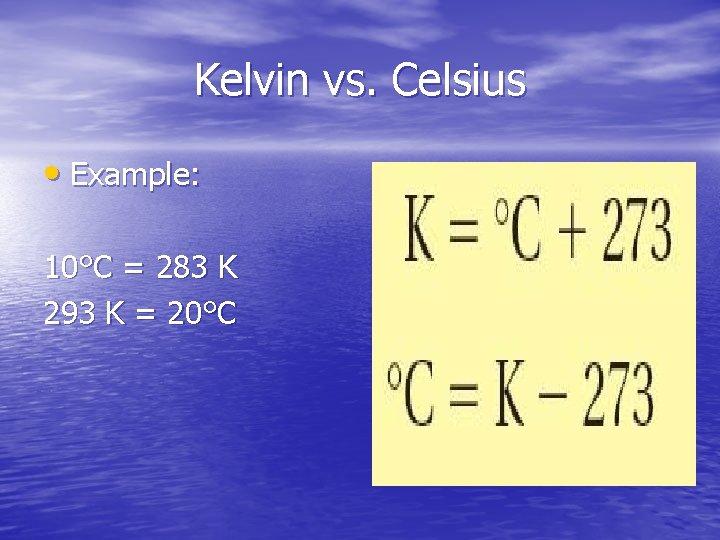 Kelvin vs. Celsius • Example: 10°C = 283 K 293 K = 20°C