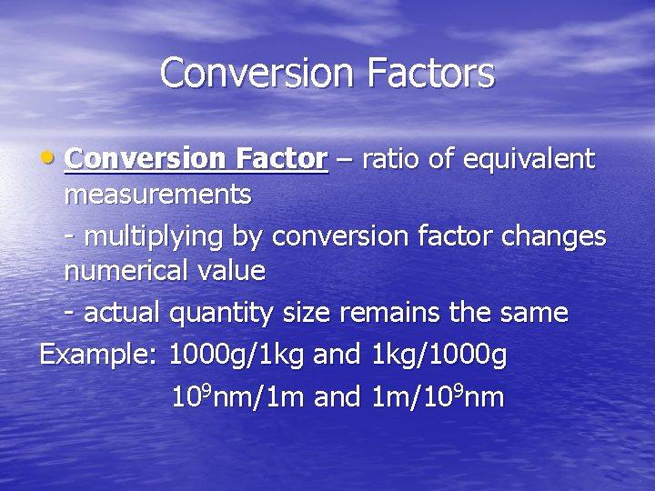 Conversion Factors • Conversion Factor – ratio of equivalent measurements - multiplying by conversion