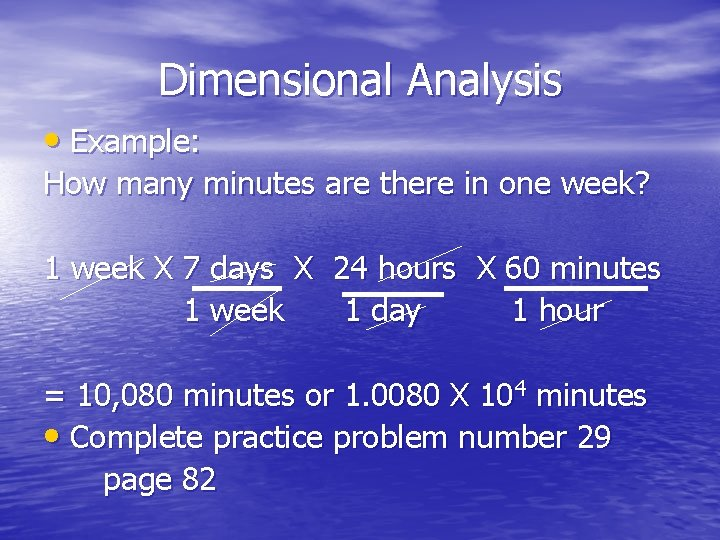 Dimensional Analysis • Example: How many minutes are there in one week? 1 week