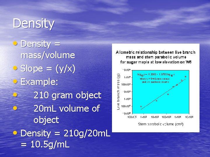 Density • Density = mass/volume • Slope = (y/x) • Example: • 210 gram