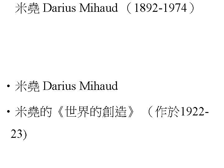 米堯 Darius Mihaud (1892 -1974) • 米堯 Darius Mihaud • 米堯的《世界的創造》 (作於 192223)